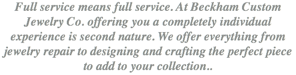 Full service means full service. At Beckham Custom Jewelry Co. offering you a completely individual experience is second nature. We offer everything from jewelry repair to designing and crafting the perfect piece to add to your collection..