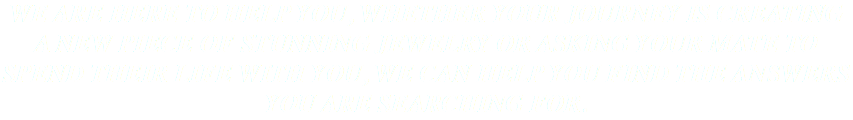 WE ARE HERE TO HELP YOU, WHETHER YOUR JOURNEY IS CREATING A NEW PIECE OF STUNNING JEWELRY OR ASKING YOUR MATE TO SPEND THEIR LIFE WITH YOU, WE CAN HELP YOU FIND THE ANSWERS YOU ARE SEARCHING FOR.